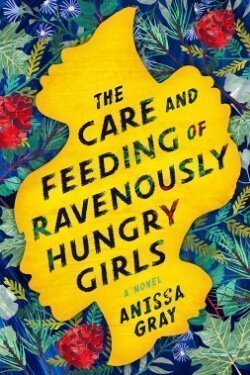 book cover The Care and Feeding of Ravenously Hungry Girls by Anissa Gray