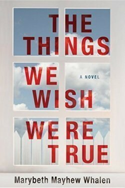 book cover The Things We Wish Were True by Marybeth Mayhew Whalen